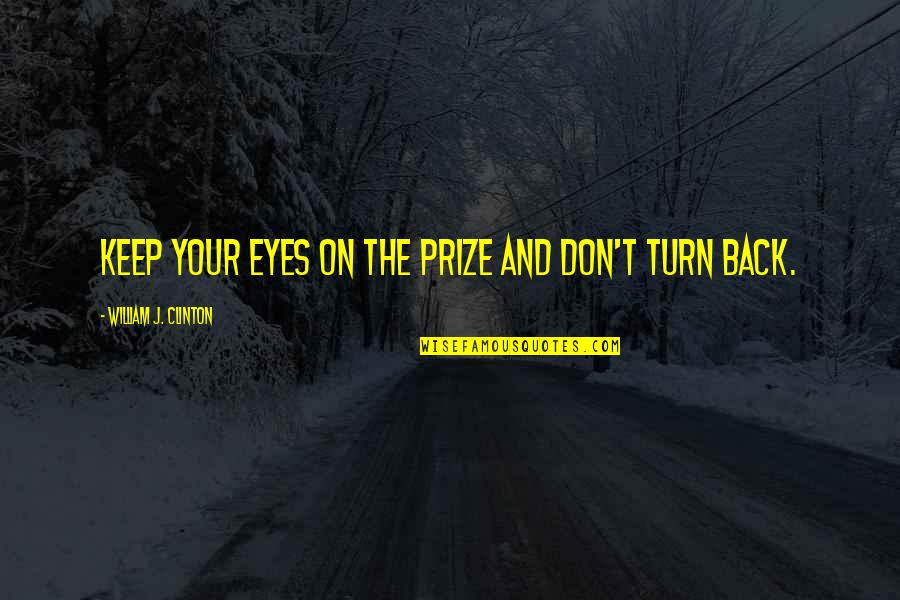 Don't Turn Back Quotes By William J. Clinton: Keep your eyes on the prize and don't