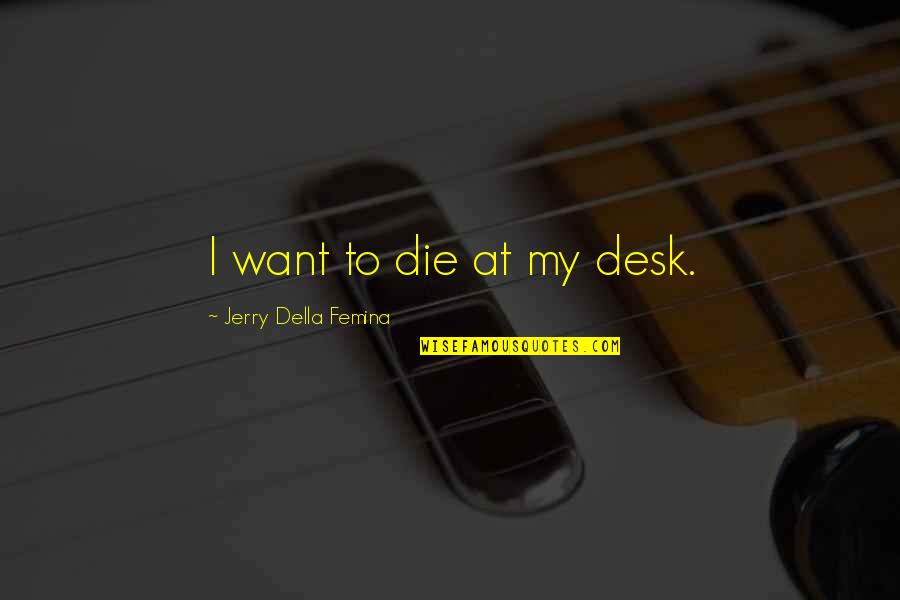 Don't Wanna Go Back To School Quotes By Jerry Della Femina: I want to die at my desk.