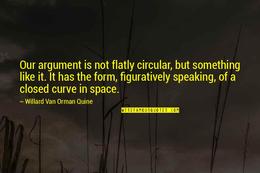 Don't Wanna Go Back To School Quotes By Willard Van Orman Quine: Our argument is not flatly circular, but something