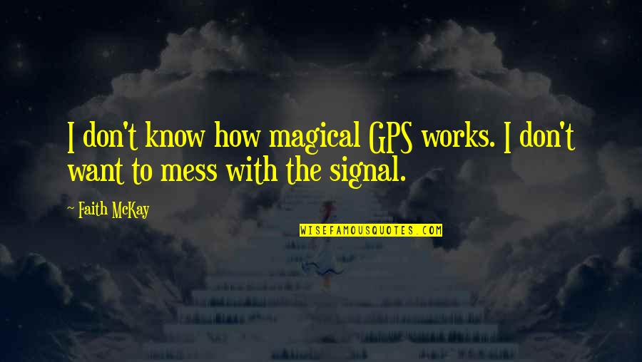 Don't Want To Mess This Up Quotes By Faith McKay: I don't know how magical GPS works. I