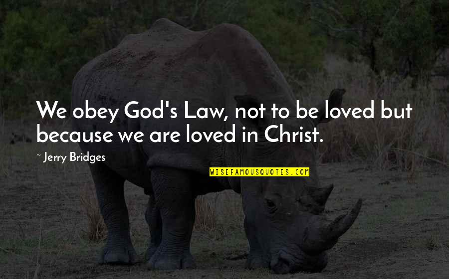 Don't Want To Mess This Up Quotes By Jerry Bridges: We obey God's Law, not to be loved