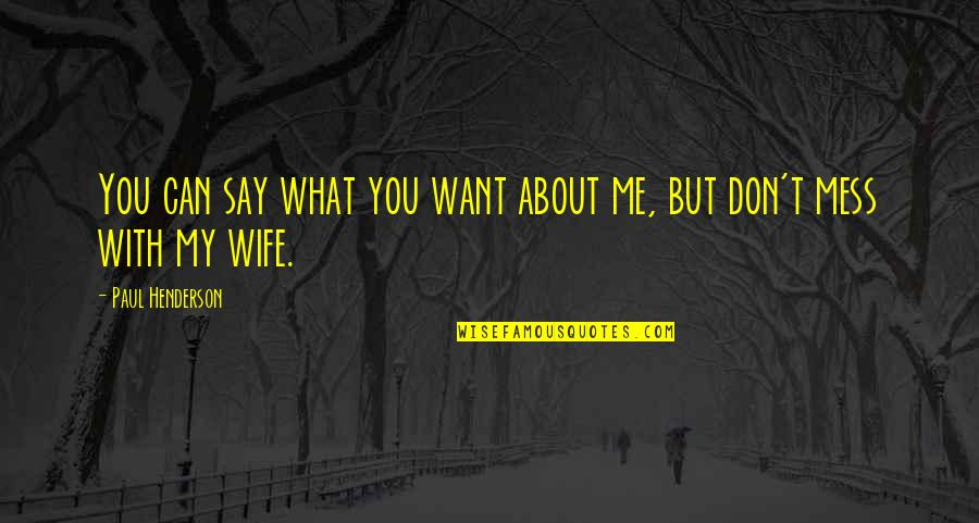 Don't Want To Mess This Up Quotes By Paul Henderson: You can say what you want about me,