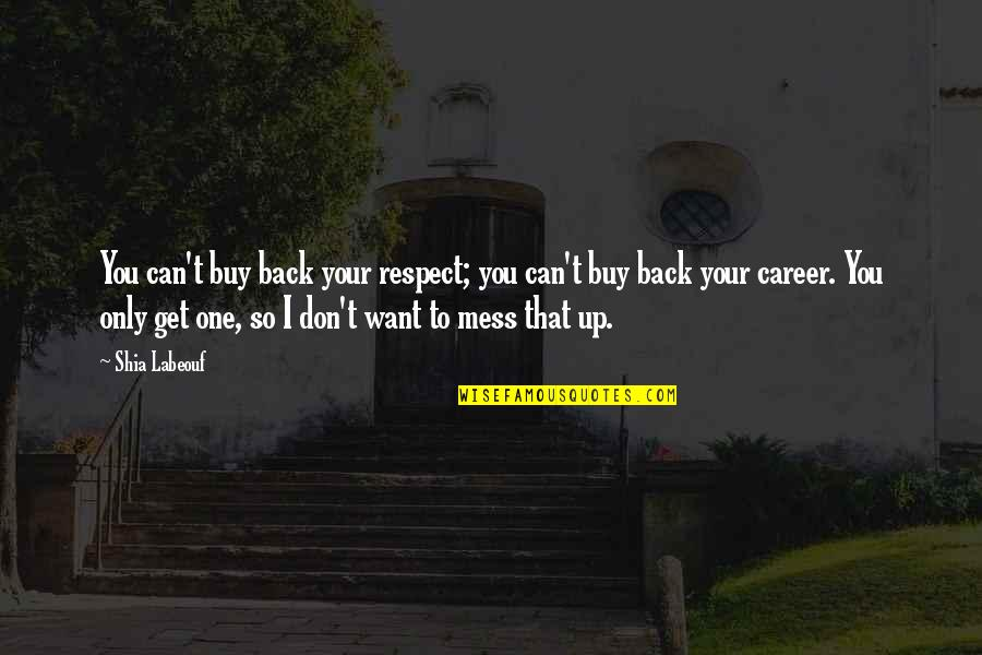 Don't Want To Mess This Up Quotes By Shia Labeouf: You can't buy back your respect; you can't
