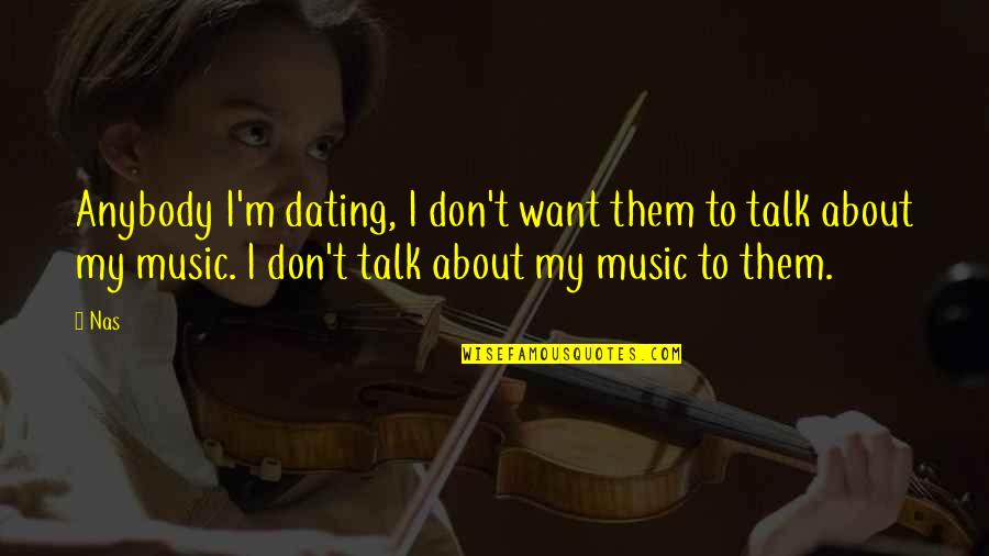 Don't Want To Talk To Anybody Quotes By Nas: Anybody I'm dating, I don't want them to