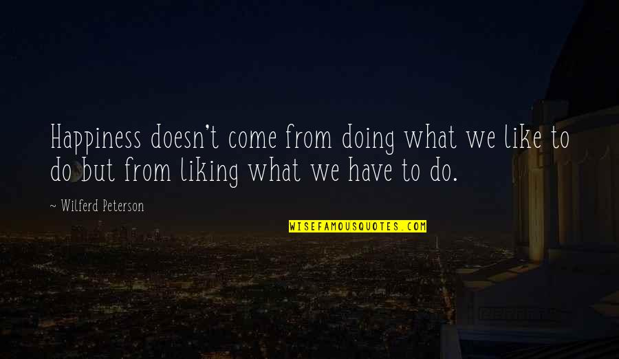 Don't Want To Talk To Anybody Quotes By Wilferd Peterson: Happiness doesn't come from doing what we like