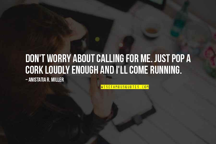 Don't Worry About Me Quotes By Anistatia R. Miller: Don't worry about calling for me. Just pop