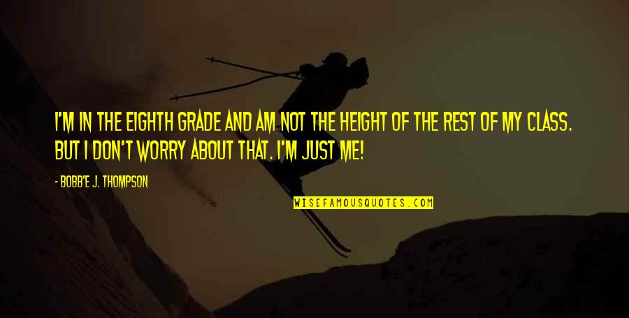 Don't Worry About Me Quotes By Bobb'e J. Thompson: I'm in the eighth grade and am not
