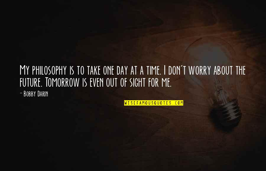 Don't Worry About Me Quotes By Bobby Darin: My philosophy is to take one day at