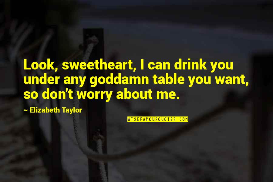 Don't Worry About Me Quotes By Elizabeth Taylor: Look, sweetheart, I can drink you under any