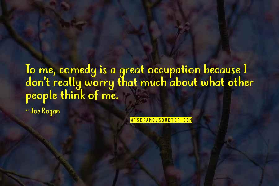 Don't Worry About Me Quotes By Joe Rogan: To me, comedy is a great occupation because