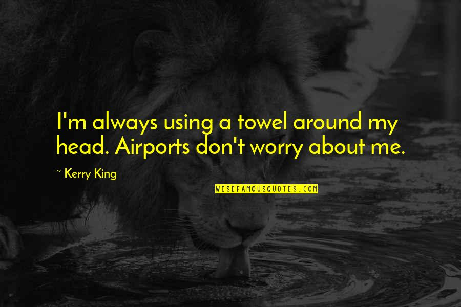 Don't Worry About Me Quotes By Kerry King: I'm always using a towel around my head.