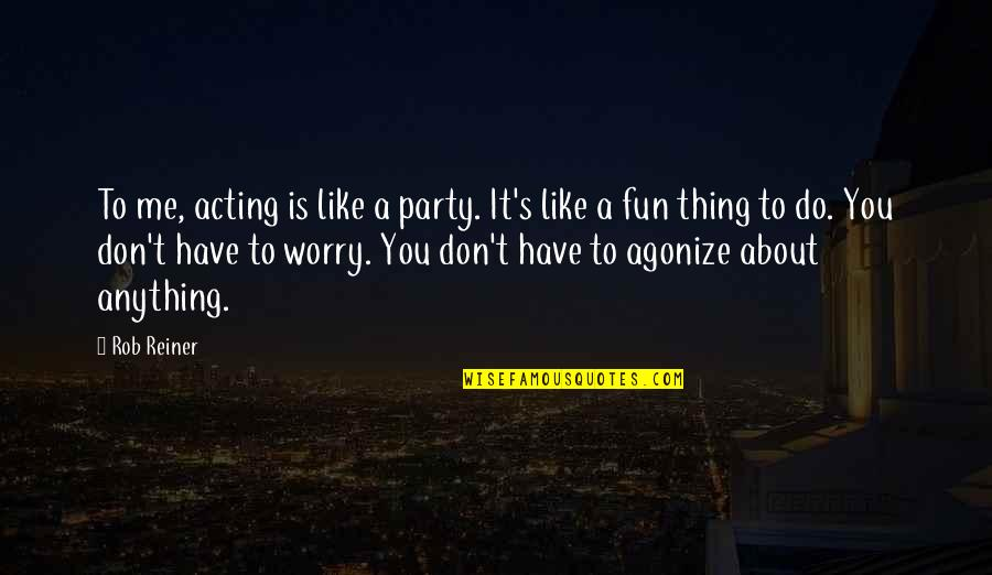Don't Worry About Me Quotes By Rob Reiner: To me, acting is like a party. It's