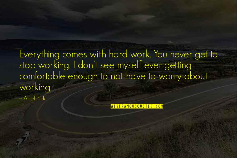 Don't Worry About Work Quotes By Ariel Pink: Everything comes with hard work. You never get
