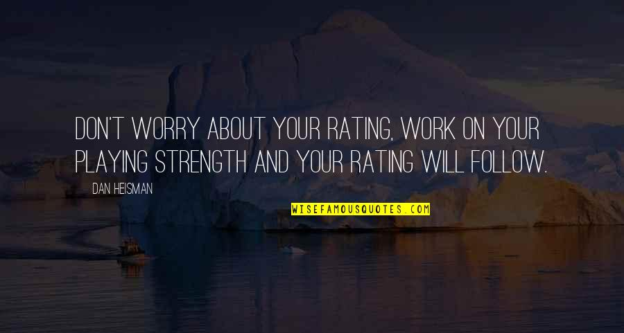 Don't Worry About Work Quotes By Dan Heisman: Don't worry about your rating, work on your
