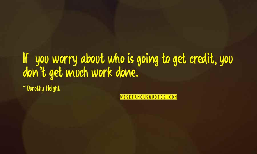 Don't Worry About Work Quotes By Dorothy Height: If you worry about who is going to