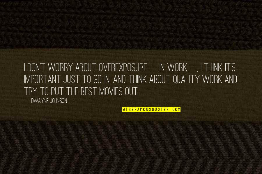 Don't Worry About Work Quotes By Dwayne Johnson: I don't worry about overexposure [in work], I