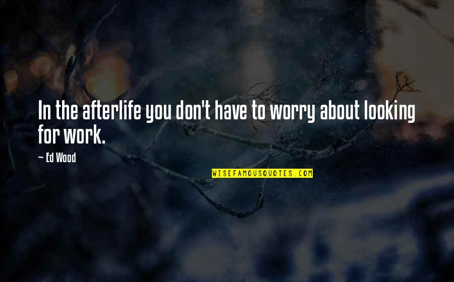Don't Worry About Work Quotes By Ed Wood: In the afterlife you don't have to worry