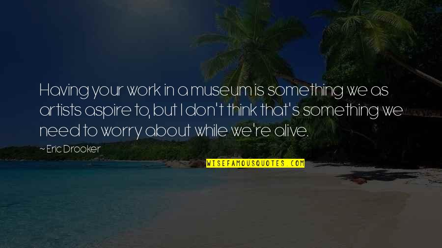 Don't Worry About Work Quotes By Eric Drooker: Having your work in a museum is something