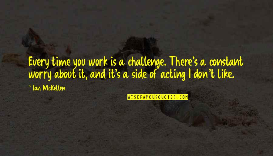 Don't Worry About Work Quotes By Ian McKellen: Every time you work is a challenge. There's