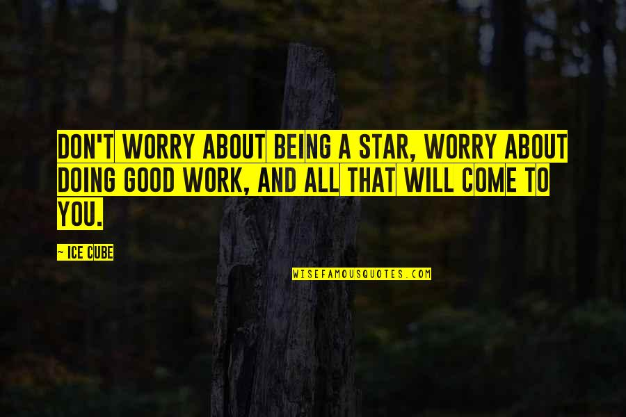 Don't Worry About Work Quotes By Ice Cube: Don't worry about being a star, worry about