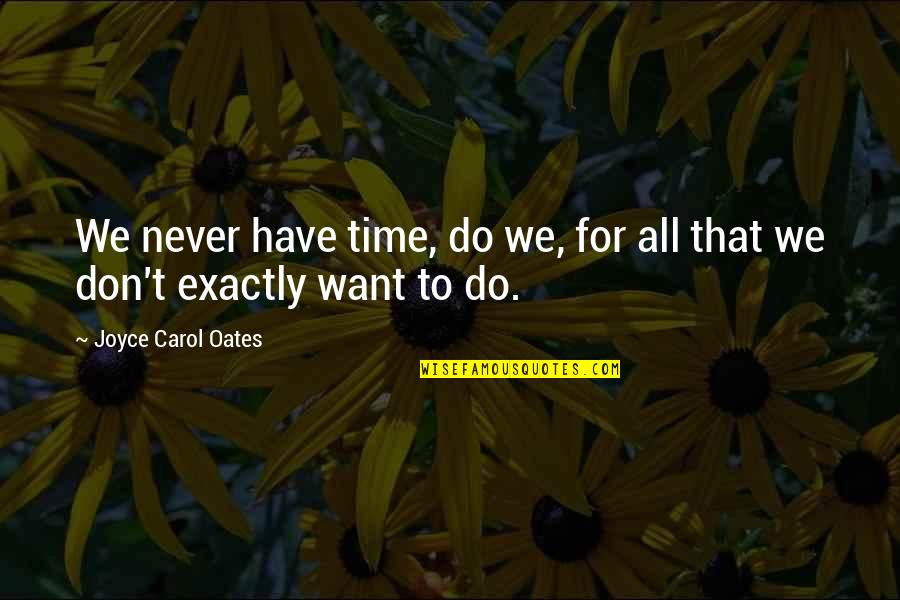Don't Worry About Work Quotes By Joyce Carol Oates: We never have time, do we, for all