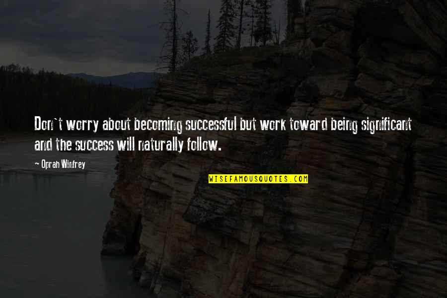 Don't Worry About Work Quotes By Oprah Winfrey: Don't worry about becoming successful but work toward