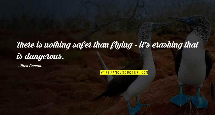Don't Worry About Work Quotes By Theo Cowan: There is nothing safer than flying - it's