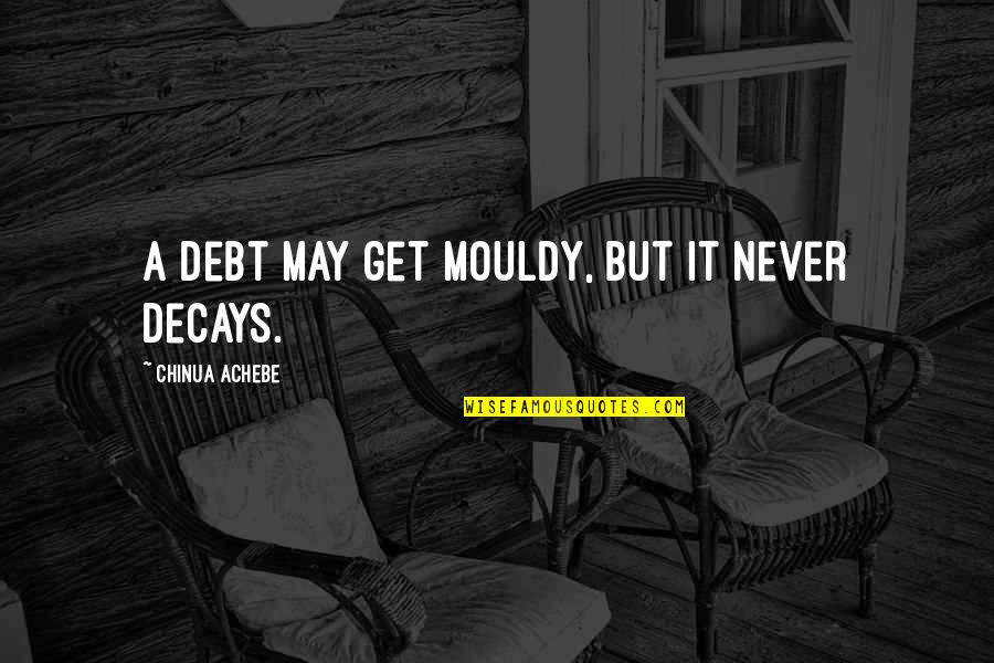 Dont Worry Bout It Quotes By Chinua Achebe: A debt may get mouldy, but it never