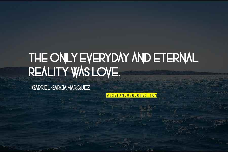 Dont Worry Bout It Quotes By Gabriel Garcia Marquez: The only everyday and eternal reality was love.
