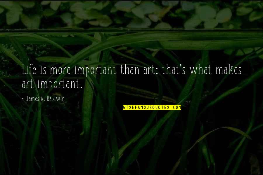 Dont Worry Bout It Quotes By James A. Baldwin: Life is more important than art; that's what
