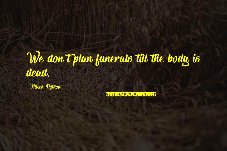 Dont Worry Bout It Quotes By Nilesh Rathod: We don't plan funerals till the body is
