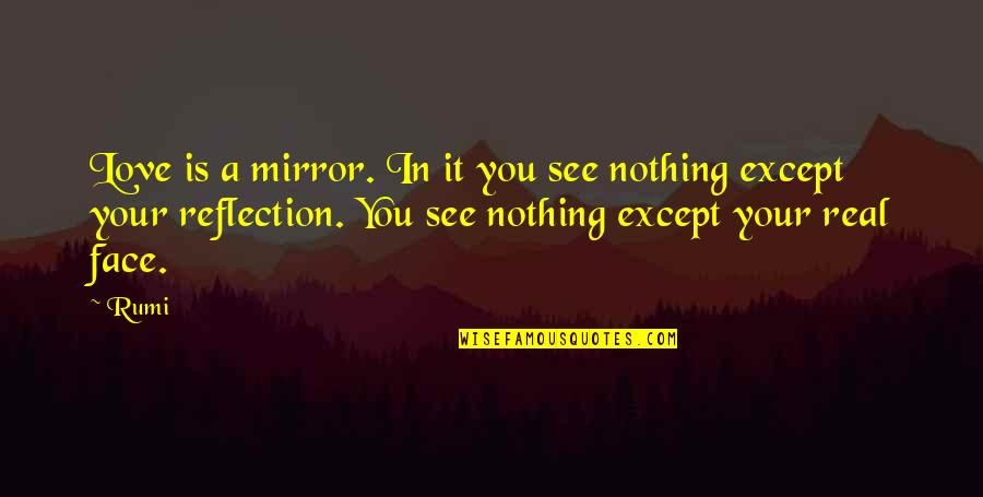 Dont Worry Bout It Quotes By Rumi: Love is a mirror. In it you see