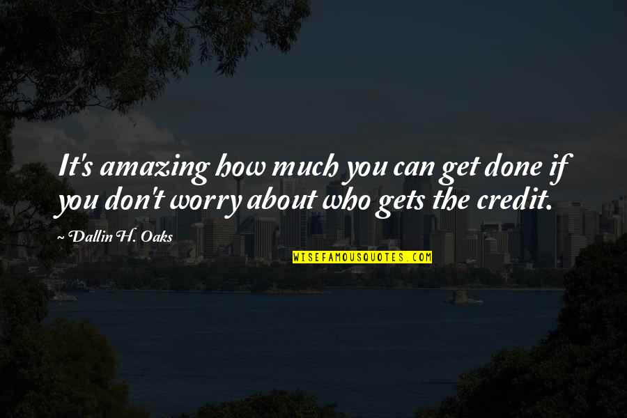 Don't Worry I Am With You Quotes By Dallin H. Oaks: It's amazing how much you can get done