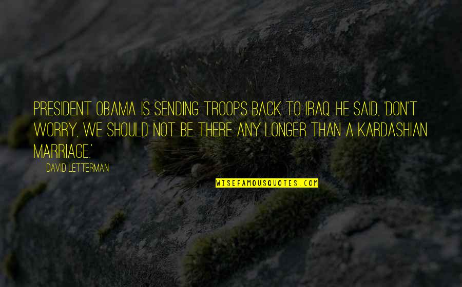 Don't Worry I Am With You Quotes By David Letterman: President Obama is sending troops back to Iraq.