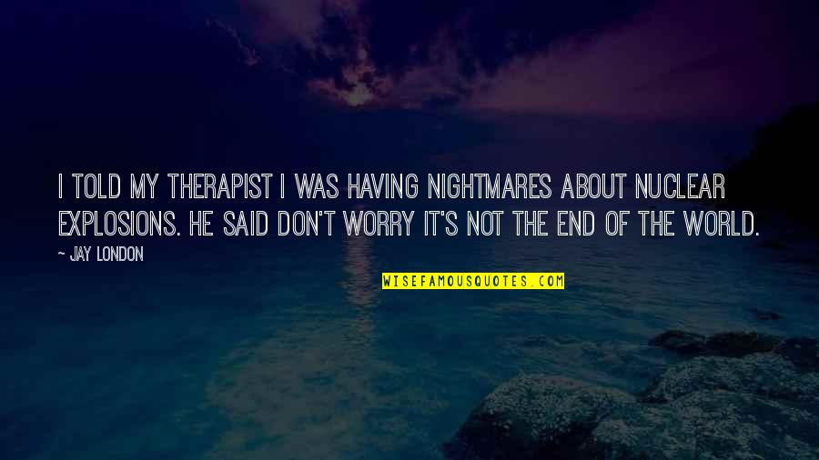 Don't Worry I Am With You Quotes By Jay London: I told my therapist I was having nightmares