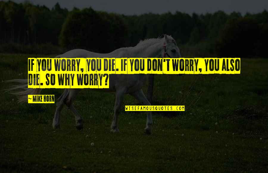 Don't Worry I Am With You Quotes By Mike Horn: If you worry, you die. If you don't