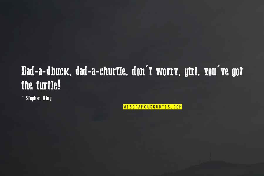 Don't Worry I Am With You Quotes By Stephen King: Dad-a-dhuck, dad-a-churtle, don't worry, girl, you've got the