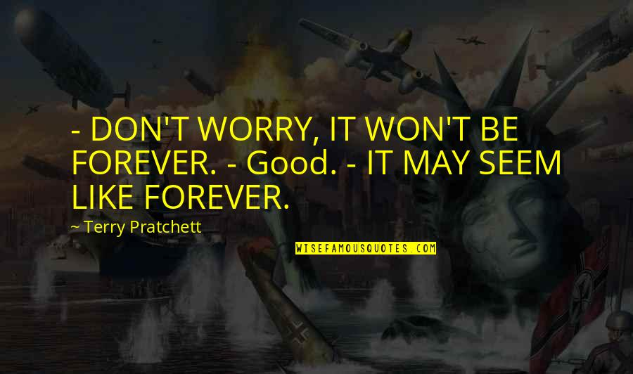 Don't Worry I Am With You Quotes By Terry Pratchett: - DON'T WORRY, IT WON'T BE FOREVER. -