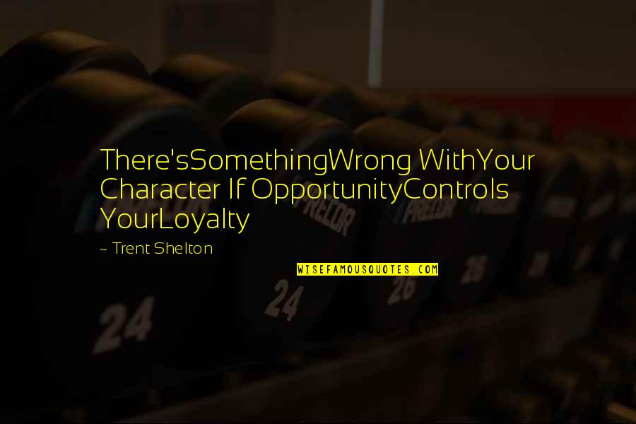 Don't Worry I Wont Leave You Quotes By Trent Shelton: There'sSomethingWrong WithYour Character If OpportunityControls YourLoyalty