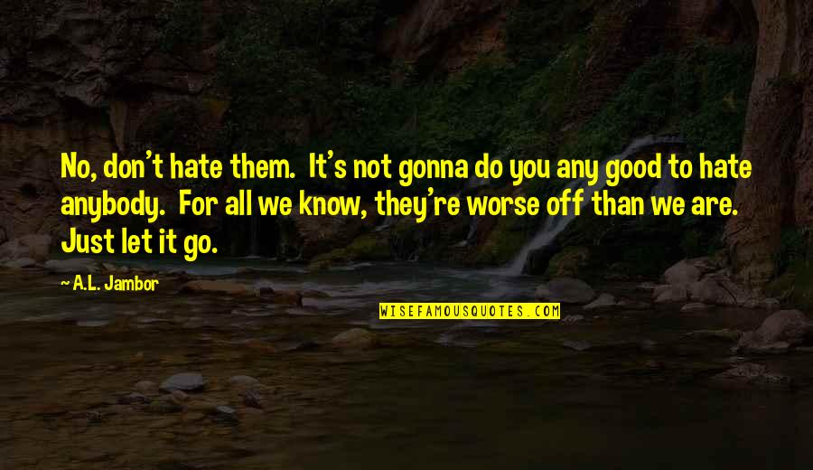 Don't You Hate It Quotes By A.L. Jambor: No, don't hate them. It's not gonna do