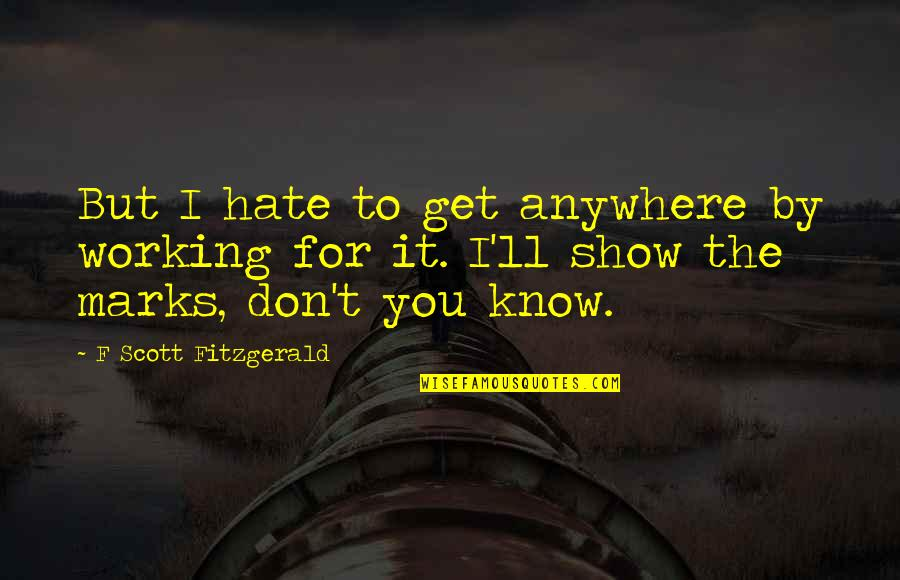 Don't You Hate It Quotes By F Scott Fitzgerald: But I hate to get anywhere by working