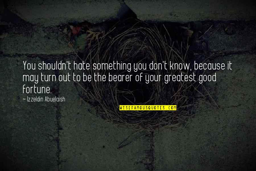 Don't You Hate It Quotes By Izzeldin Abuelaish: You shouldn't hate something you don't know, because