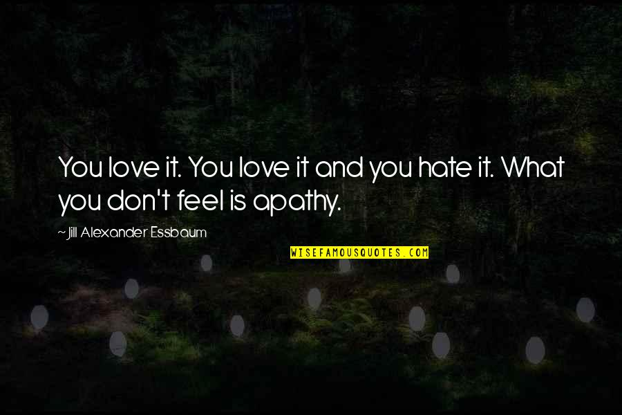 Don't You Hate It Quotes By Jill Alexander Essbaum: You love it. You love it and you