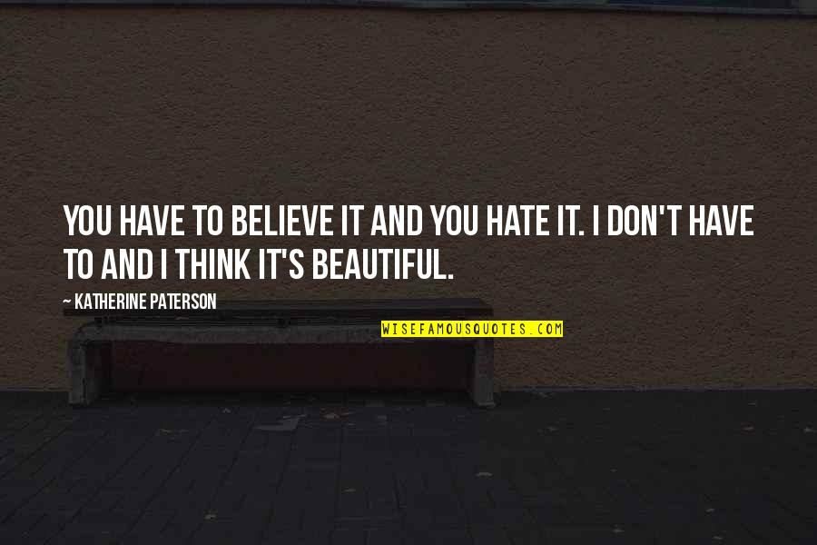 Don't You Hate It Quotes By Katherine Paterson: You have to believe it and you hate
