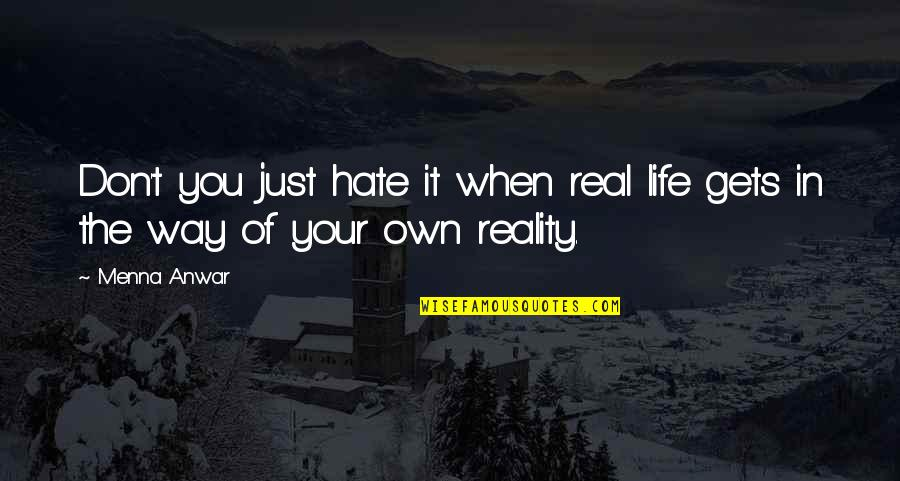 Don't You Hate It Quotes By Menna Anwar: Don't you just hate it when real life