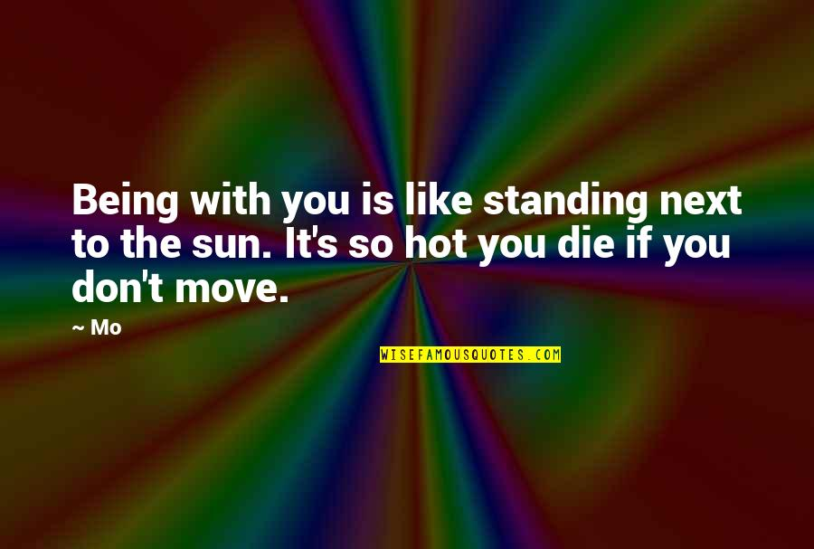 Don't You Hate It Quotes By Mo: Being with you is like standing next to