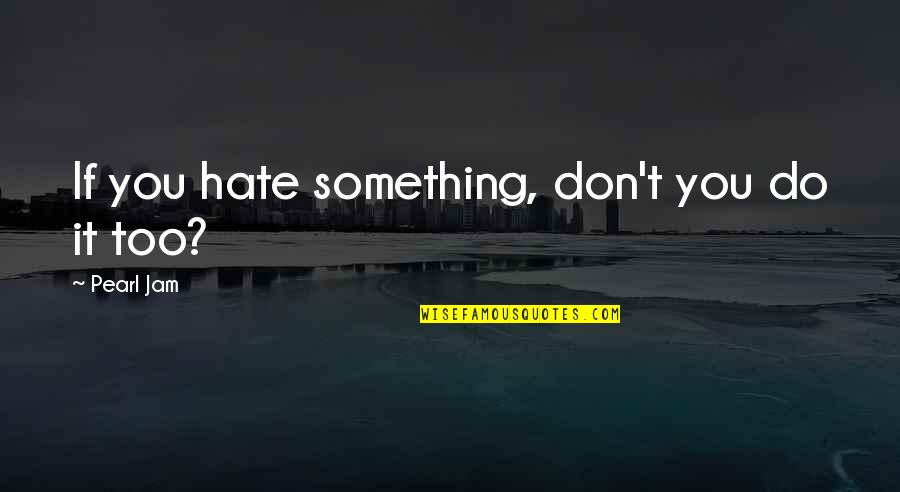 Don't You Hate It Quotes By Pearl Jam: If you hate something, don't you do it