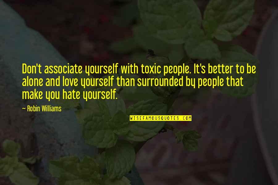 Don't You Hate It Quotes By Robin Williams: Don't associate yourself with toxic people. It's better