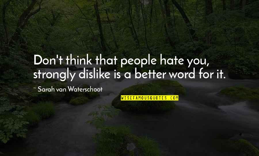 Don't You Hate It Quotes By Sarah Van Waterschoot: Don't think that people hate you, strongly dislike