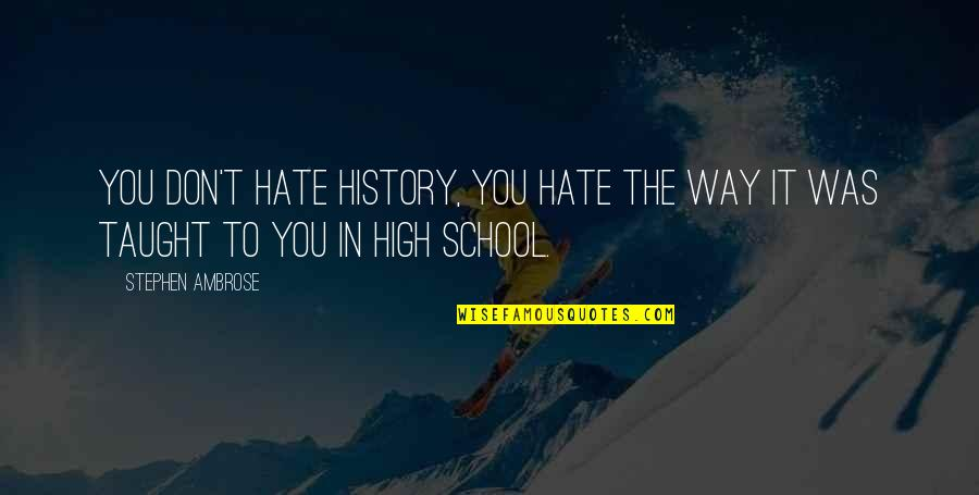 Don't You Hate It Quotes By Stephen Ambrose: You don't hate history, you hate the way